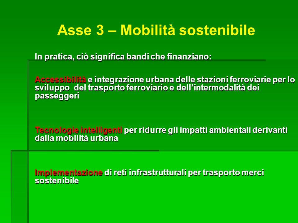 Asse 3 – Mobilità sostenibile In pratica, ciò significa bandi che finanziano: Accessibilità e integrazione urbana delle stazioni ferroviarie per lo sviluppo del trasporto ferroviario e dellintermodalità dei passeggeri Tecnologie intelligenti per ridurre gli impatti ambientali derivanti dalla mobilità urbana Implementazione di reti infrastrutturali per trasporto merci sostenibile