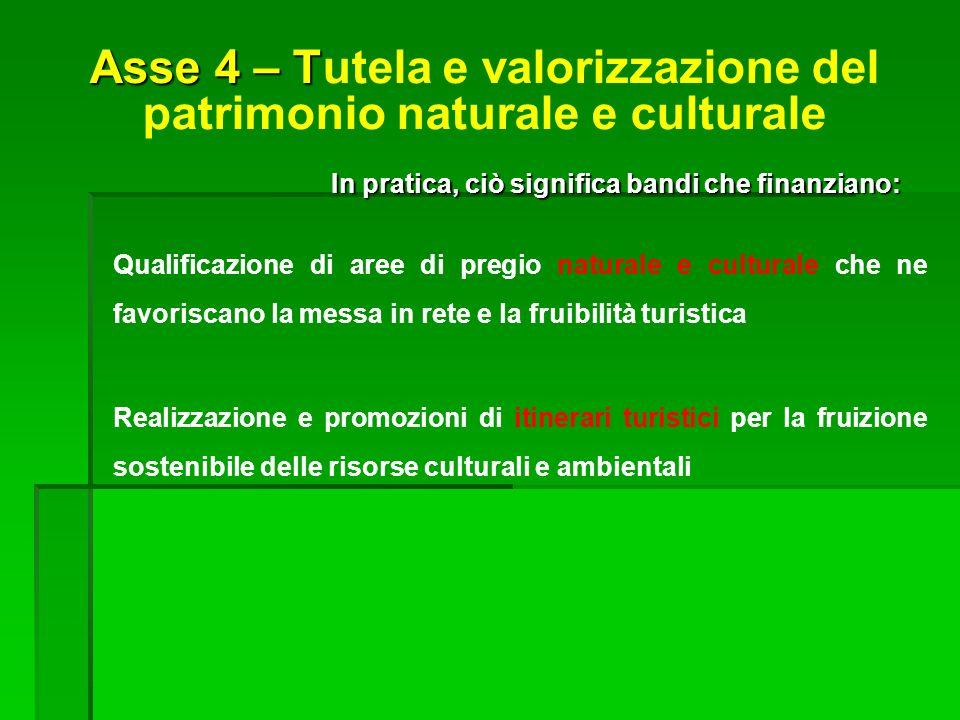 Asse 4 – T Asse 4 – Tutela e valorizzazione del patrimonio naturale e culturale In pratica, ciò significa bandi che finanziano: Qualificazione di aree