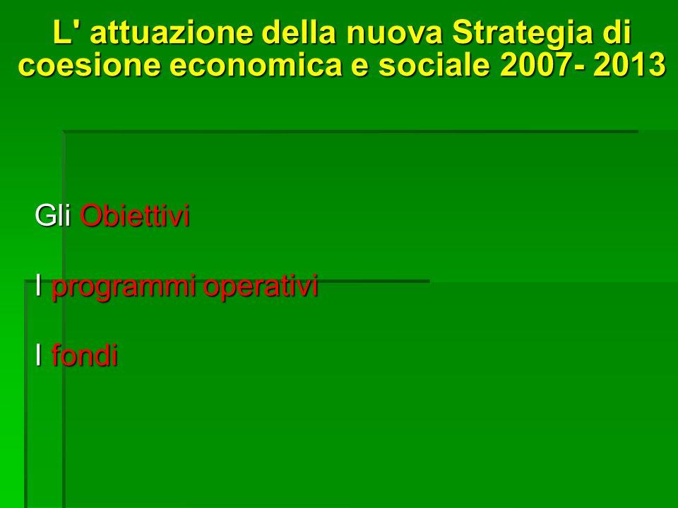 L attuazione della nuova Strategia di coesione economica e sociale 2007- 2013 Gli Obiettivi I programmi operativi I fondi