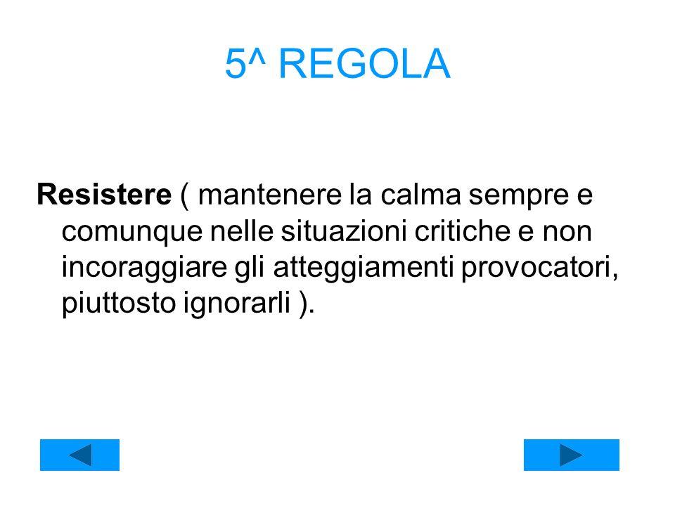 5^ REGOLA Resistere ( mantenere la calma sempre e comunque nelle situazioni critiche e non incoraggiare gli atteggiamenti provocatori, piuttosto ignor