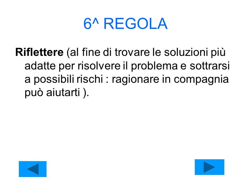6^ REGOLA Riflettere (al fine di trovare le soluzioni più adatte per risolvere il problema e sottrarsi a possibili rischi : ragionare in compagnia può