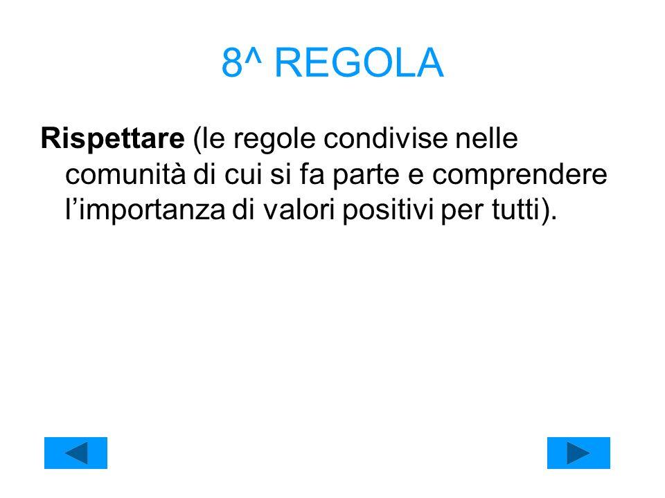 8^ REGOLA Rispettare (le regole condivise nelle comunità di cui si fa parte e comprendere limportanza di valori positivi per tutti).