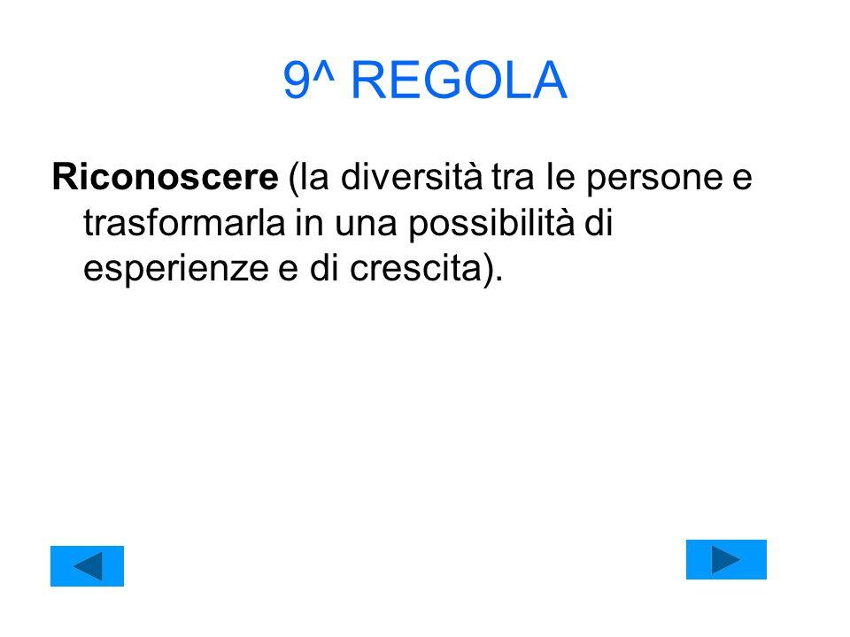 9^ REGOLA Riconoscere (la diversità tra le persone e trasformarla in una possibilità di esperienze e di crescita).