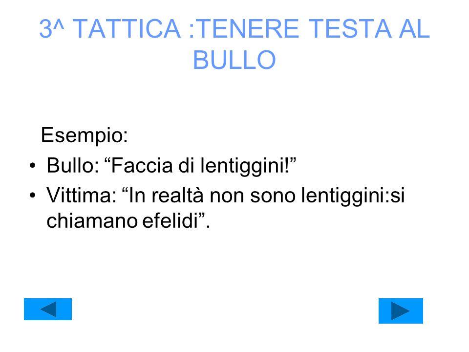3^ TATTICA :TENERE TESTA AL BULLO Esempio: Bullo: Faccia di lentiggini! Vittima: In realtà non sono lentiggini:si chiamano efelidi.