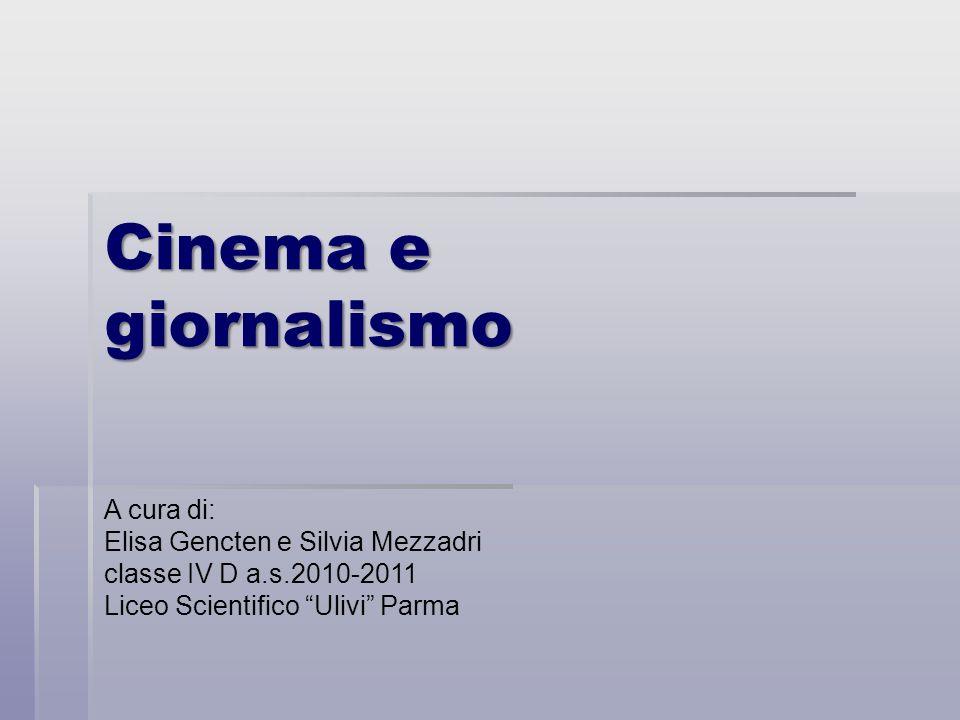 Cinema e giornalismo A cura di: Elisa Gencten e Silvia Mezzadri classe IV D a.s.2010-2011 Liceo Scientifico Ulivi Parma