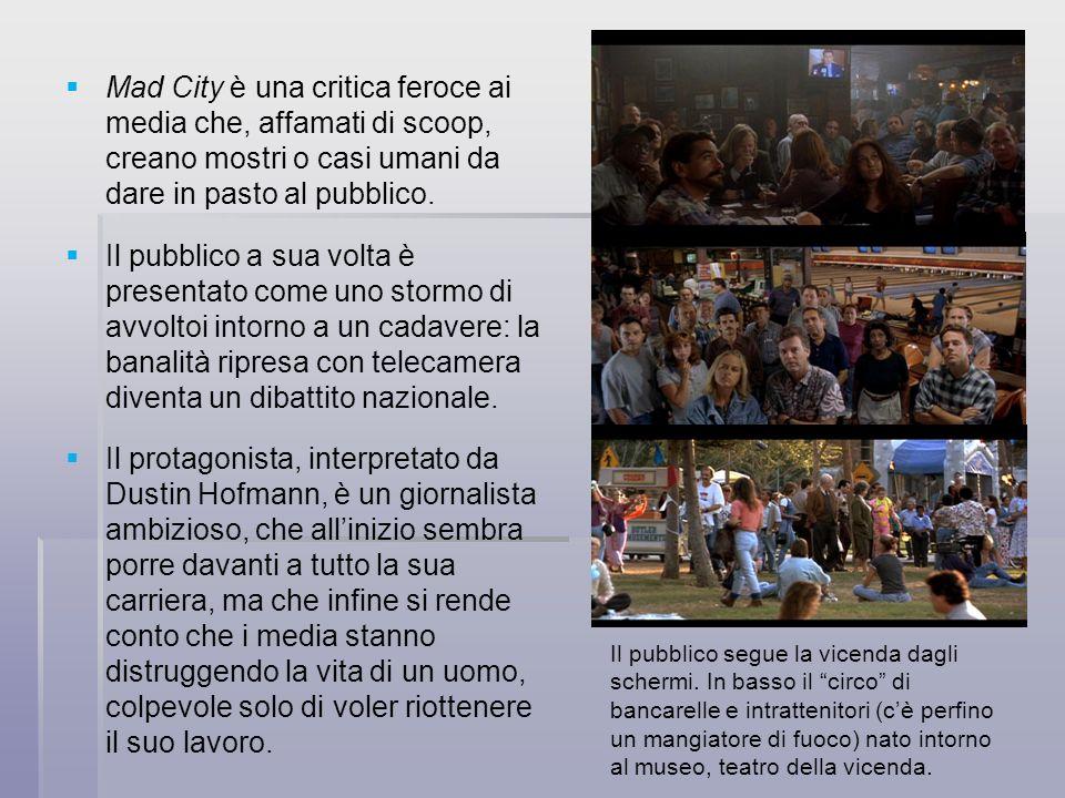 Mad City è una critica feroce ai media che, affamati di scoop, creano mostri o casi umani da dare in pasto al pubblico. Il pubblico a sua volta è pres