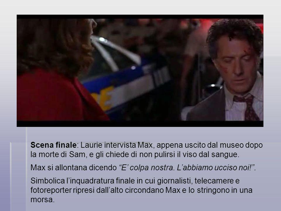 Scena finale: Laurie intervista Max, appena uscito dal museo dopo la morte di Sam, e gli chiede di non pulirsi il viso dal sangue. Max si allontana di