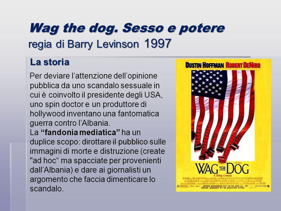 Wag the dog. Sesso e potere regia di Barry Levinson 1997 La storia Per deviare lattenzione dellopinione pubblica da uno scandalo sessuale in cui è coi