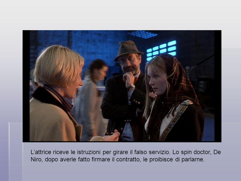 Lattrice riceve le istruzioni per girare il falso servizio. Lo spin doctor, De Niro, dopo averle fatto firmare il contratto, le proibisce di parlarne.