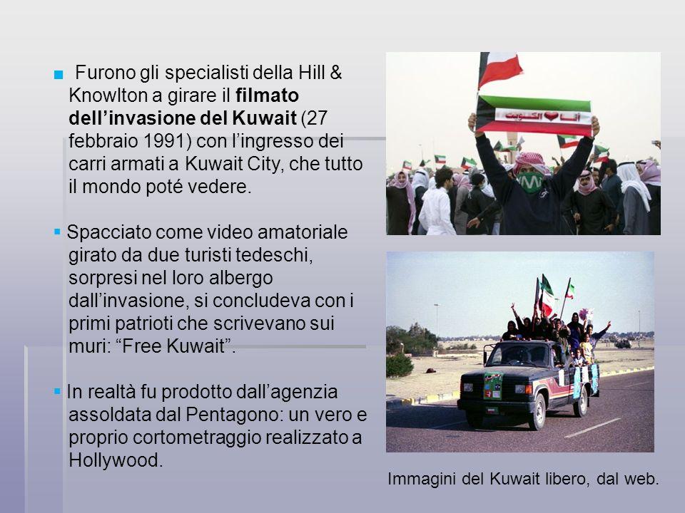Furono gli specialisti della Hill & Knowlton a girare il filmato dellinvasione del Kuwait (27 febbraio 1991) con lingresso dei carri armati a Kuwait C