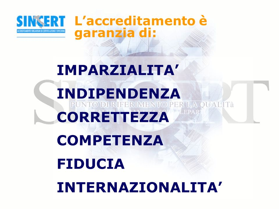 Laccreditamento è garanzia di: IMPARZIALITA INDIPENDENZA CORRETTEZZA COMPETENZA FIDUCIA INTERNAZIONALITA