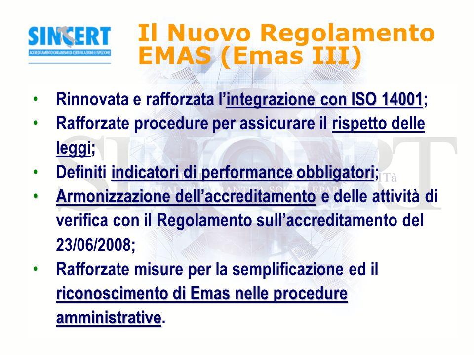 Il Nuovo Regolamento EMAS (Emas III) integrazione con ISO 14001 Rinnovata e rafforzata lintegrazione con ISO 14001; Rafforzate procedure per assicurare il rispetto delle leggi; indicatori di performance obbligatori Definiti indicatori di performance obbligatori; Armonizzazione dellaccreditamento Armonizzazione dellaccreditamento e delle attività di verifica con il Regolamento sullaccreditamento del 23/06/2008; riconoscimento di Emas nelle procedure amministrative Rafforzate misure per la semplificazione ed il riconoscimento di Emas nelle procedure amministrative.