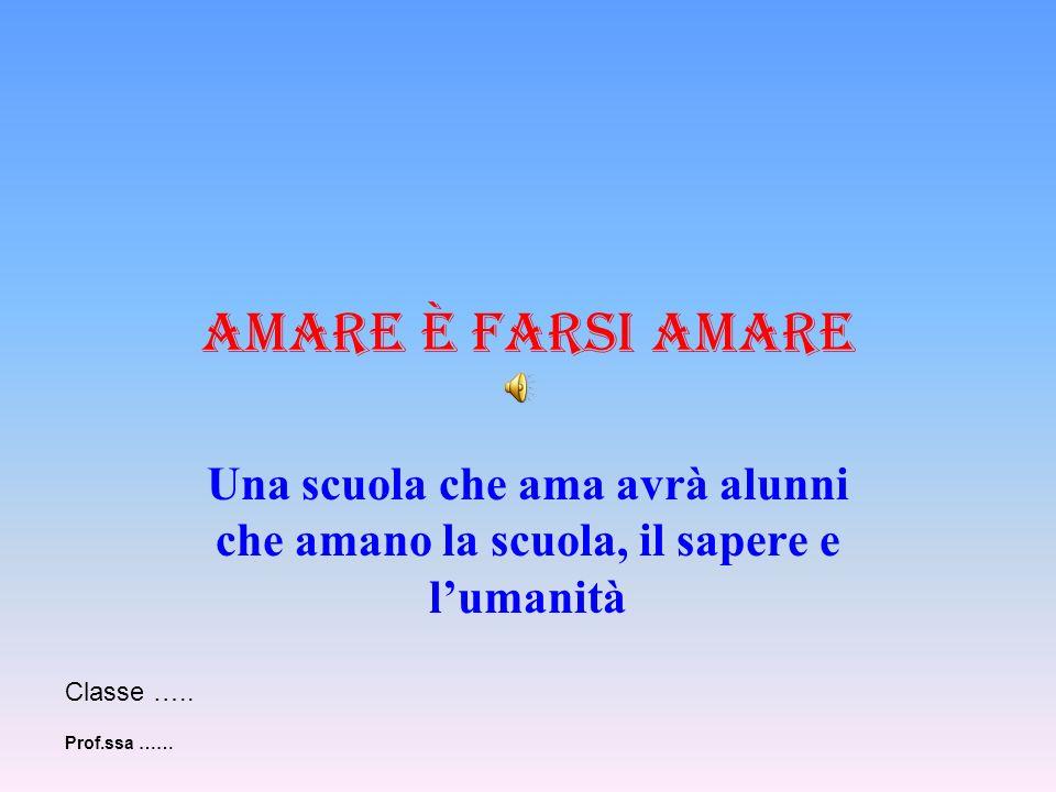 Amare è farsi amare Una scuola che ama avrà alunni che amano la scuola, il sapere e lumanità Classe ….. Prof.ssa ……
