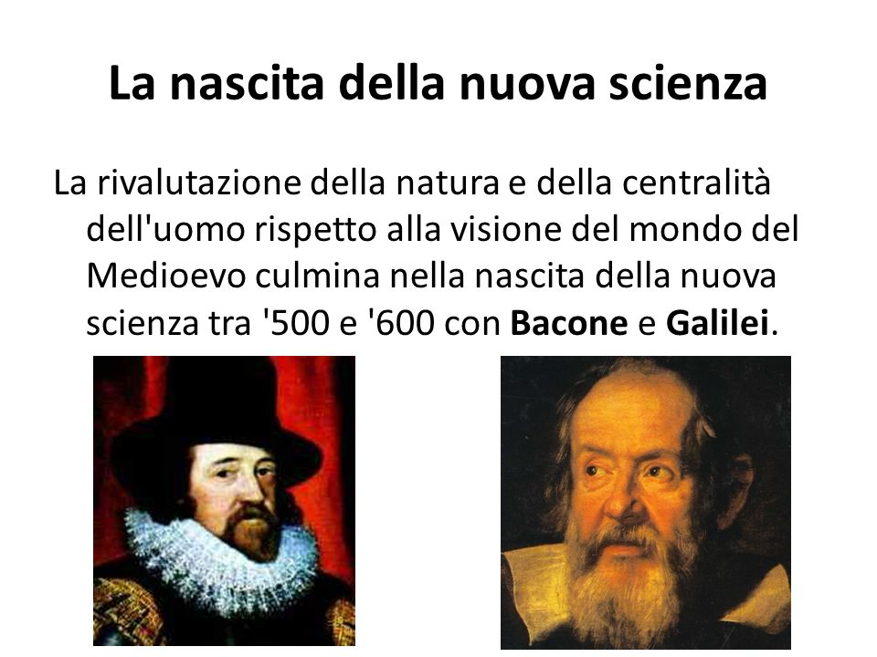 La nascita della nuova scienza La rivalutazione della natura e della centralità dell'uomo rispetto alla visione del mondo del Medioevo culmina nella n