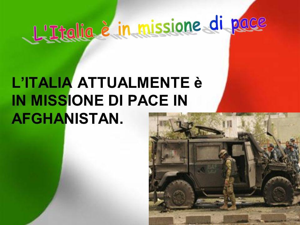 LITALIA ATTUALMENTE è IN MISSIONE DI PACE IN AFGHANISTAN.