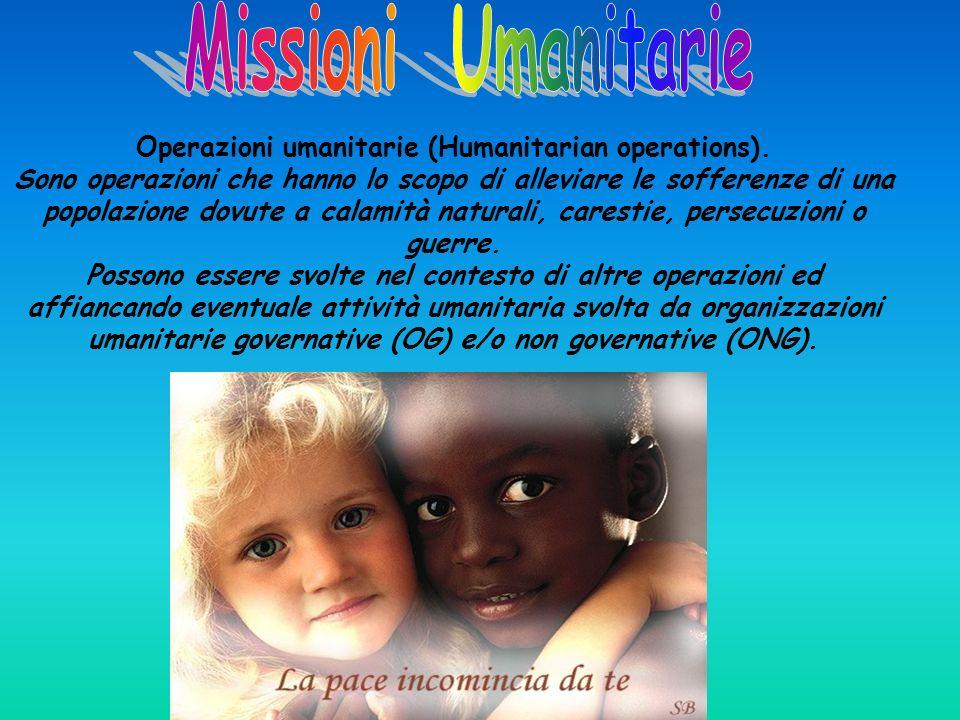 Operazioni umanitarie (Humanitarian operations). Sono operazioni che hanno lo scopo di alleviare le sofferenze di una popolazione dovute a calamità na