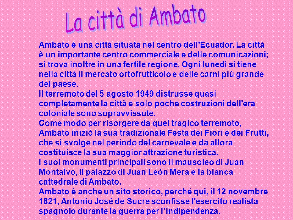 Ambato è una città situata nel centro dell'Ecuador. La città è un importante centro commerciale e delle comunicazioni; si trova inoltre in una fertile