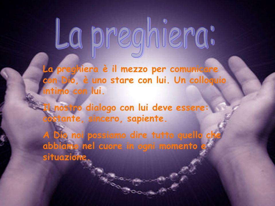 La preghiera è il mezzo per comunicare con Dio, è uno stare con lui. Un colloquio intimo con lui. Il nostro dialogo con lui deve essere: costante, sin