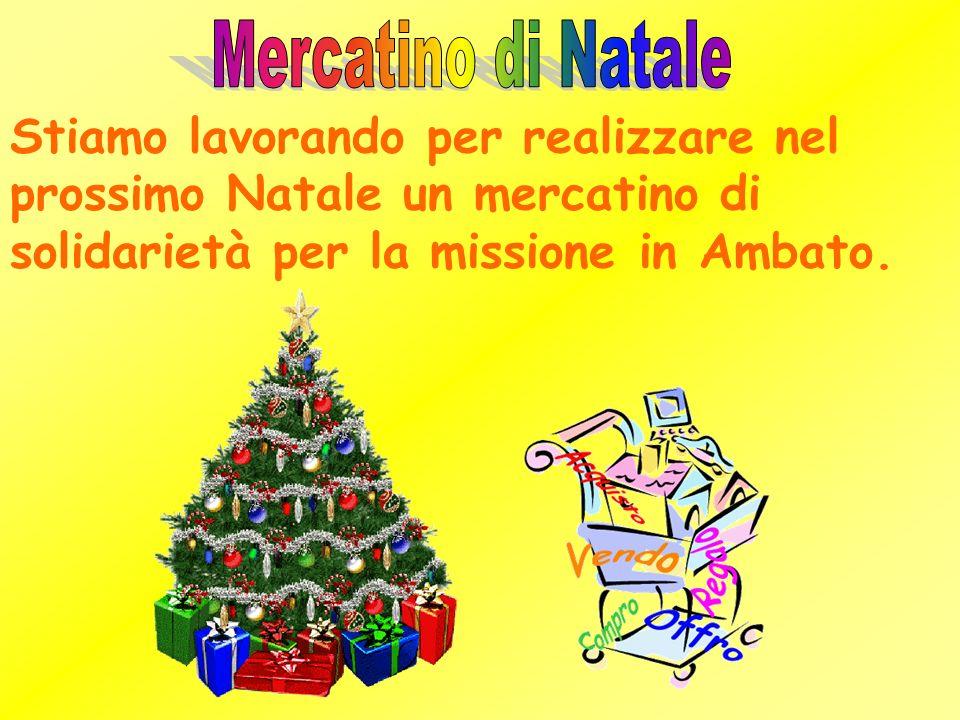 Stiamo lavorando per realizzare nel prossimo Natale un mercatino di solidarietà per la missione in Ambato.