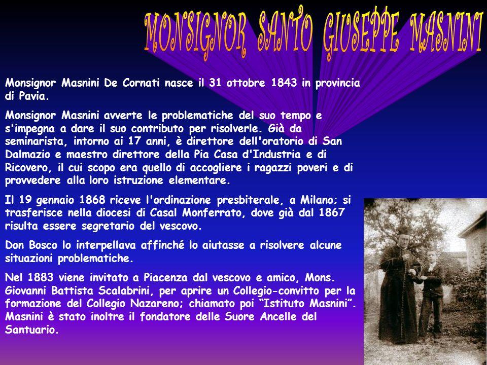 Monsignor Masnini De Cornati nasce il 31 ottobre 1843 in provincia di Pavia. Monsignor Masnini avverte le problematiche del suo tempo e s'impegna a da