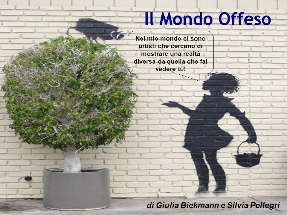 IL MOVIMENTO DEL GRAFFITI WRITER Il Mondo Offeso di Giulia Biekmann e Silvia Pellegri Nel mio mondo ci sono artisti che cercano di mostrare una realtà