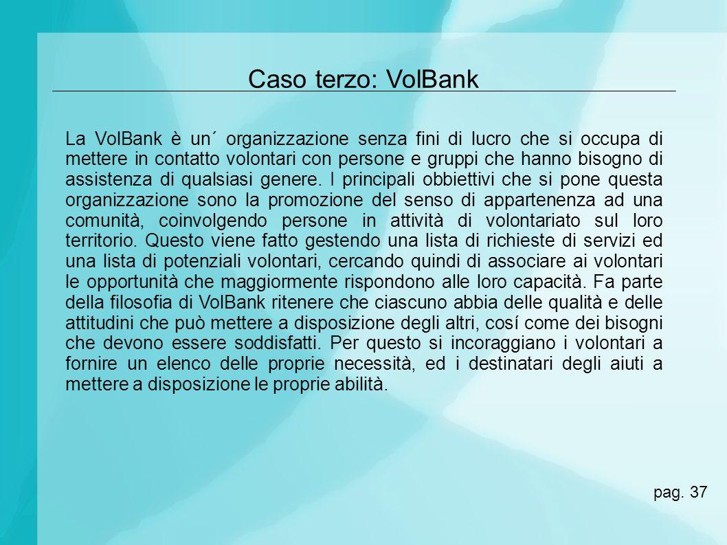 Caso terzo: VolBank La VolBank è un´ organizzazione senza fini di lucro che si occupa di mettere in contatto volontari con persone e gruppi che hanno