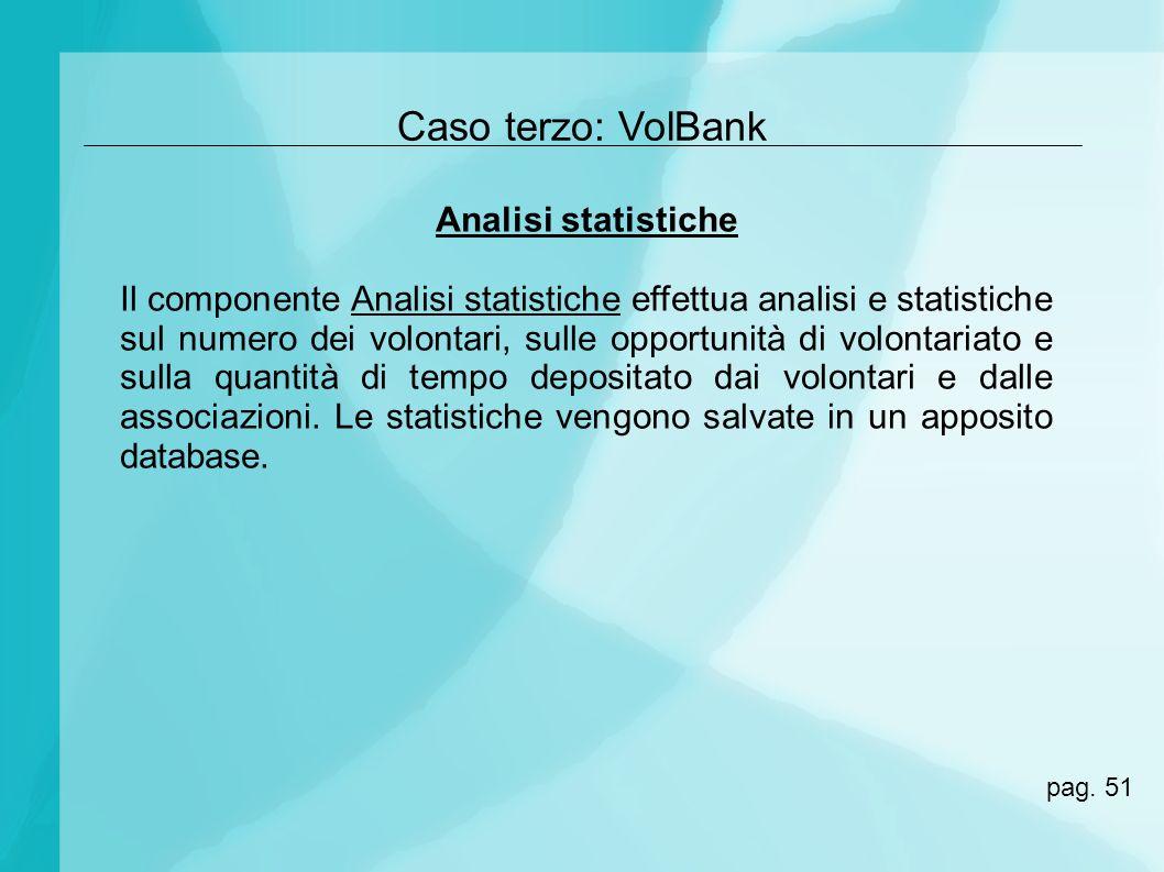 Caso terzo: VolBank Analisi statistiche Il componente Analisi statistiche effettua analisi e statistiche sul numero dei volontari, sulle opportunità d