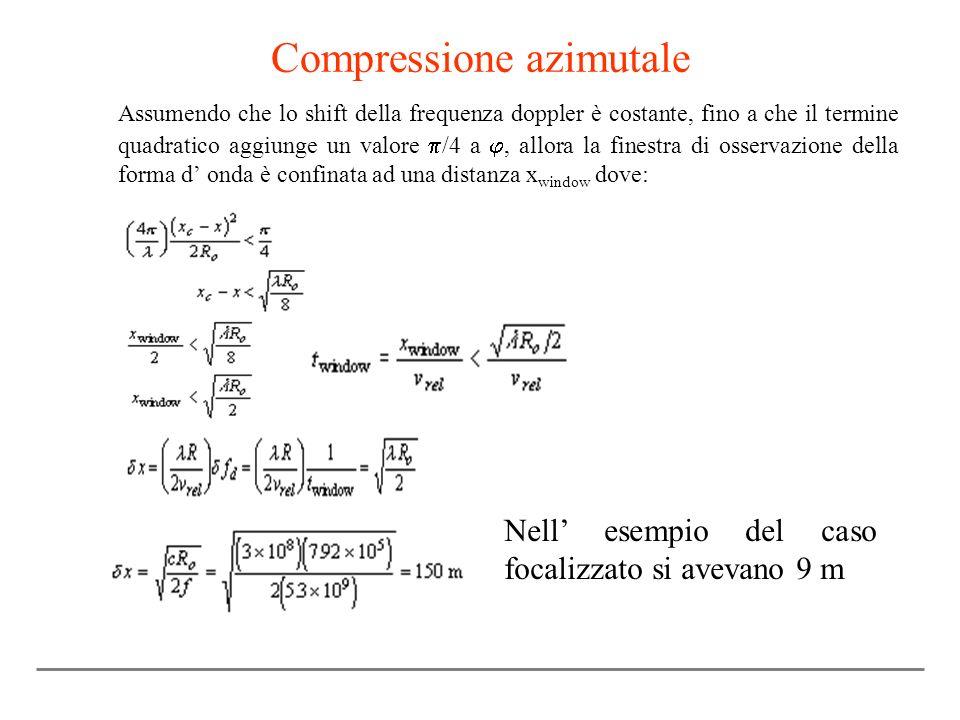 Compressione azimutale Assumendo che lo shift della frequenza doppler è costante, fino a che il termine quadratico aggiunge un valore /4 a, allora la finestra di osservazione della forma d onda è confinata ad una distanza x window dove: Nell esempio del caso focalizzato si avevano 9 m