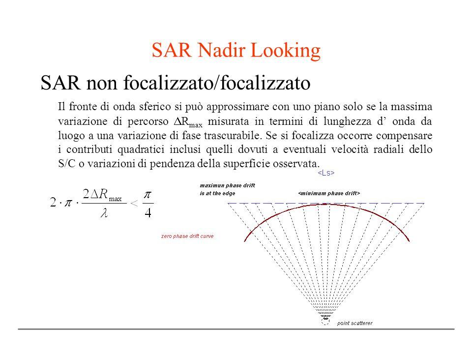 SAR Nadir Looking SAR non focalizzato/focalizzato Il fronte di onda sferico si può approssimare con uno piano solo se la massima variazione di percorso R max misurata in termini di lunghezza d onda da luogo a una variazione di fase trascurabile.