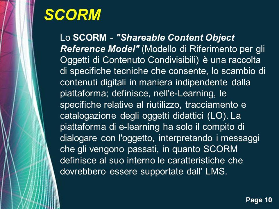 Page 10 SCORM Lo SCORM - Shareable Content Object Reference Model (Modello di Riferimento per gli Oggetti di Contenuto Condivisibili) è una raccolta di specifiche tecniche che consente, lo scambio di contenuti digitali in maniera indipendente dalla piattaforma; definisce, nell e-Learning, le specifiche relative al riutilizzo, tracciamento e catalogazione degli oggetti didattici (LO).
