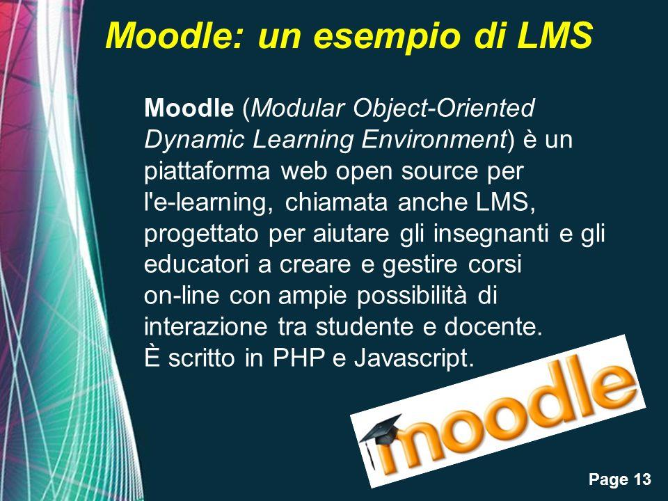 Page 13 Moodle: un esempio di LMS Moodle (Modular Object-Oriented Dynamic Learning Environment) è un piattaforma web open source per l e-learning, chiamata anche LMS, progettato per aiutare gli insegnanti e gli educatori a creare e gestire corsi on-line con ampie possibilità di interazione tra studente e docente.