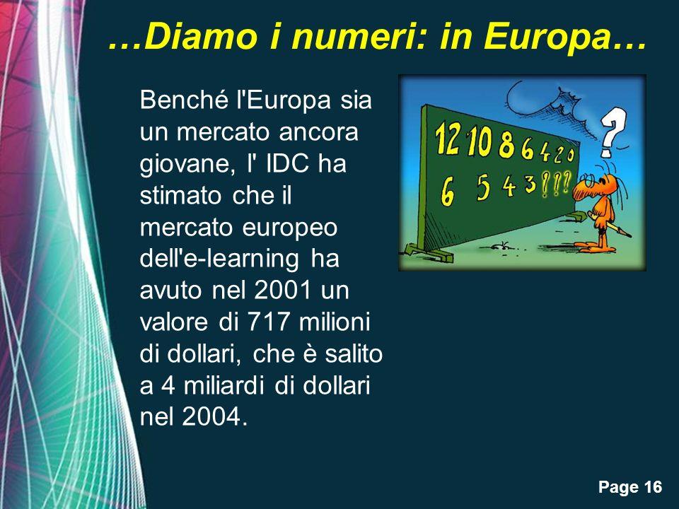 Page 16 …Diamo i numeri: in Europa… Benché l Europa sia un mercato ancora giovane, l IDC ha stimato che il mercato europeo dell e-learning ha avuto nel 2001 un valore di 717 milioni di dollari, che è salito a 4 miliardi di dollari nel 2004.
