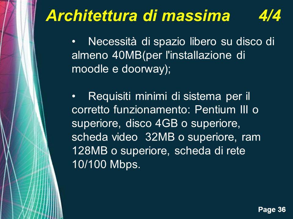Page 36 Architettura di massima 4/4 Necessità di spazio libero su disco di almeno 40MB(per l installazione di moodle e doorway); Requisiti minimi di sistema per il corretto funzionamento: Pentium III o superiore, disco 4GB o superiore, scheda video 32MB o superiore, ram 128MB o superiore, scheda di rete 10/100 Mbps.