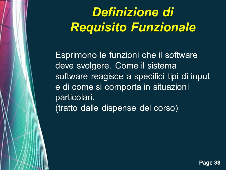 Page 38 Definizione di Requisito Funzionale Esprimono le funzioni che il software deve svolgere. Come il sistema software reagisce a specifici tipi di