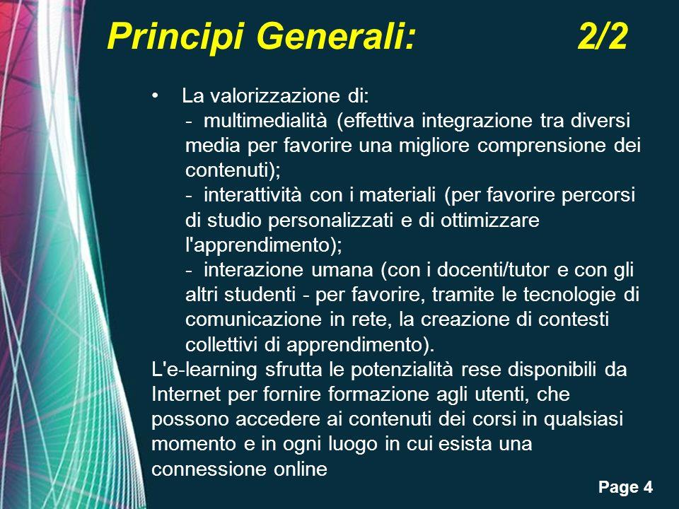 Page 4 Principi Generali: 2/2 La valorizzazione di: - multimedialità (effettiva integrazione tra diversi media per favorire una migliore comprensione dei contenuti); - interattività con i materiali (per favorire percorsi di studio personalizzati e di ottimizzare l apprendimento); - interazione umana (con i docenti/tutor e con gli altri studenti - per favorire, tramite le tecnologie di comunicazione in rete, la creazione di contesti collettivi di apprendimento).