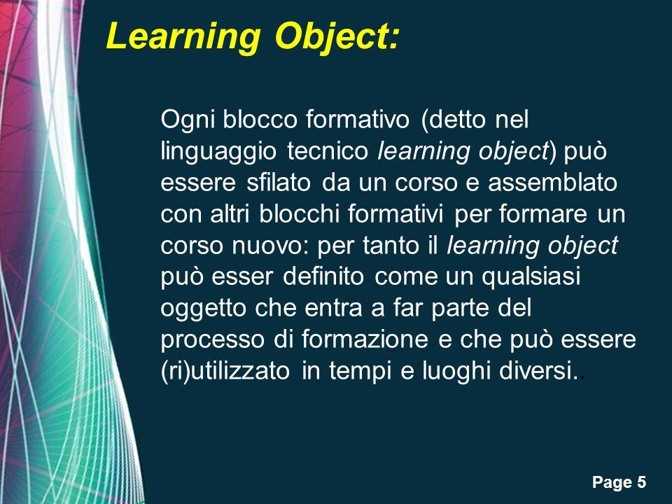Page 5 Learning Object: Ogni blocco formativo (detto nel linguaggio tecnico learning object) può essere sfilato da un corso e assemblato con altri blocchi formativi per formare un corso nuovo: per tanto il learning object può esser definito come un qualsiasi oggetto che entra a far parte del processo di formazione e che può essere (ri)utilizzato in tempi e luoghi diversi..