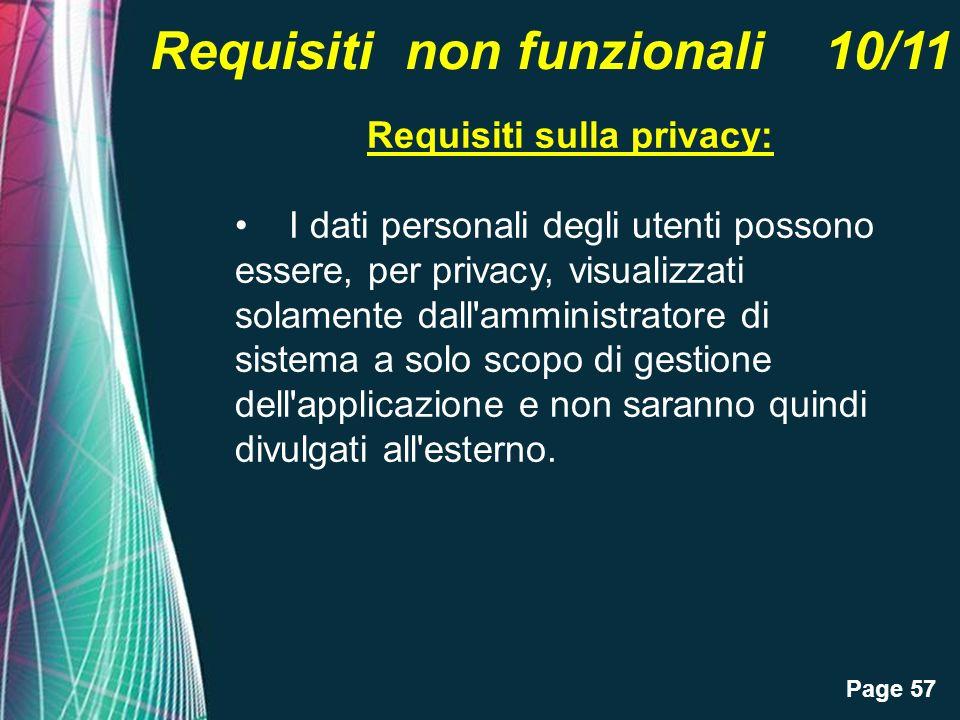 Page 57 Requisiti non funzionali 10/11 Requisiti sulla privacy: I dati personali degli utenti possono essere, per privacy, visualizzati solamente dall amministratore di sistema a solo scopo di gestione dell applicazione e non saranno quindi divulgati all esterno.