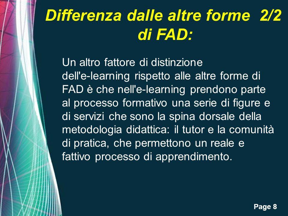 Page 8 Differenza dalle altre forme 2/2 di FAD: Un altro fattore di distinzione dell e-learning rispetto alle altre forme di FAD è che nell e-learning prendono parte al processo formativo una serie di figure e di servizi che sono la spina dorsale della metodologia didattica: il tutor e la comunità di pratica, che permettono un reale e fattivo processo di apprendimento.