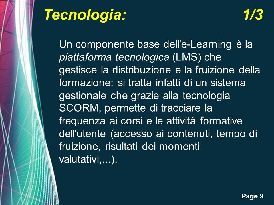 Page 9 Tecnologia: 1/3 Un componente base dell e-Learning è la piattaforma tecnologica (LMS) che gestisce la distribuzione e la fruizione della formazione: si tratta infatti di un sistema gestionale che grazie alla tecnologia SCORM, permette di tracciare la frequenza ai corsi e le attività formative dell utente (accesso ai contenuti, tempo di fruizione, risultati dei momenti valutativi,...).