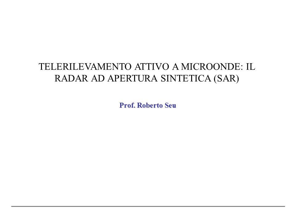 Prof. Roberto Seu TELERILEVAMENTO ATTIVO A MICROONDE: IL RADAR AD APERTURA SINTETICA (SAR)