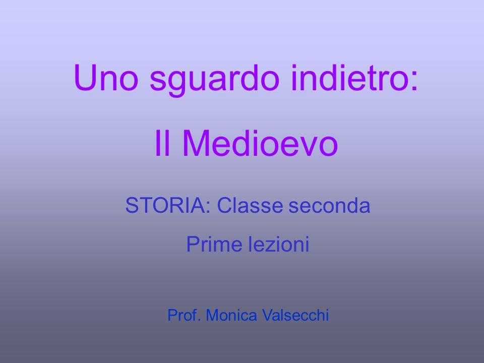 Uno sguardo indietro: Il Medioevo STORIA: Classe seconda Prime lezioni Prof. Monica Valsecchi