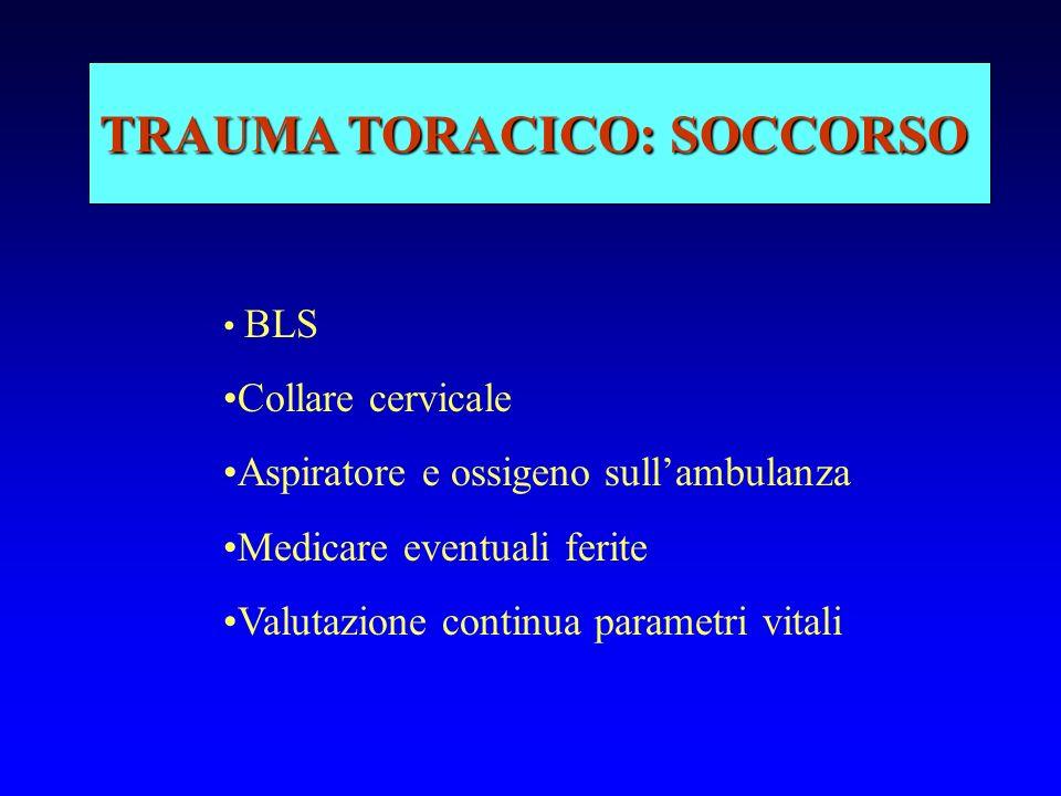 TRAUMA TORACICO: SOCCORSO BLS Collare cervicale Aspiratore e ossigeno sullambulanza Medicare eventuali ferite Valutazione continua parametri vitali