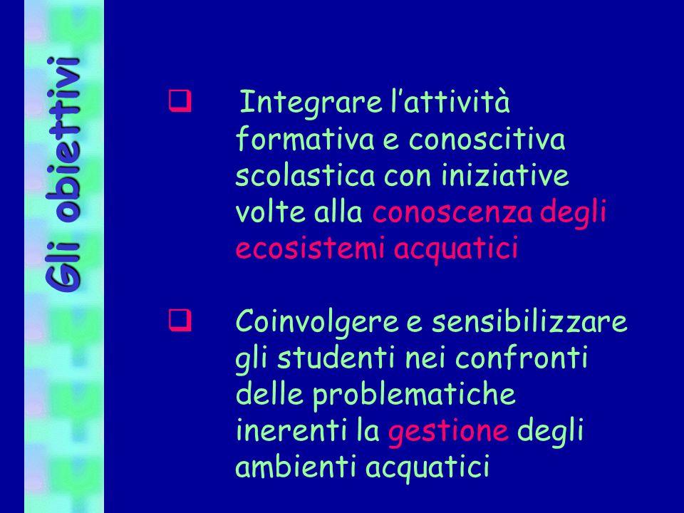 Gli obiettivi Integrare lattività formativa e conoscitiva scolastica con iniziative volte alla conoscenza degli ecosistemi acquatici Coinvolgere e sen