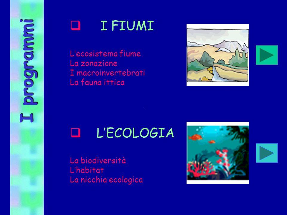 I programmi I FIUMI Lecosistema fiume La zonazione I macroinvertebrati La fauna ittica LECOLOGIA La biodiversità Lhabitat La nicchia ecologica