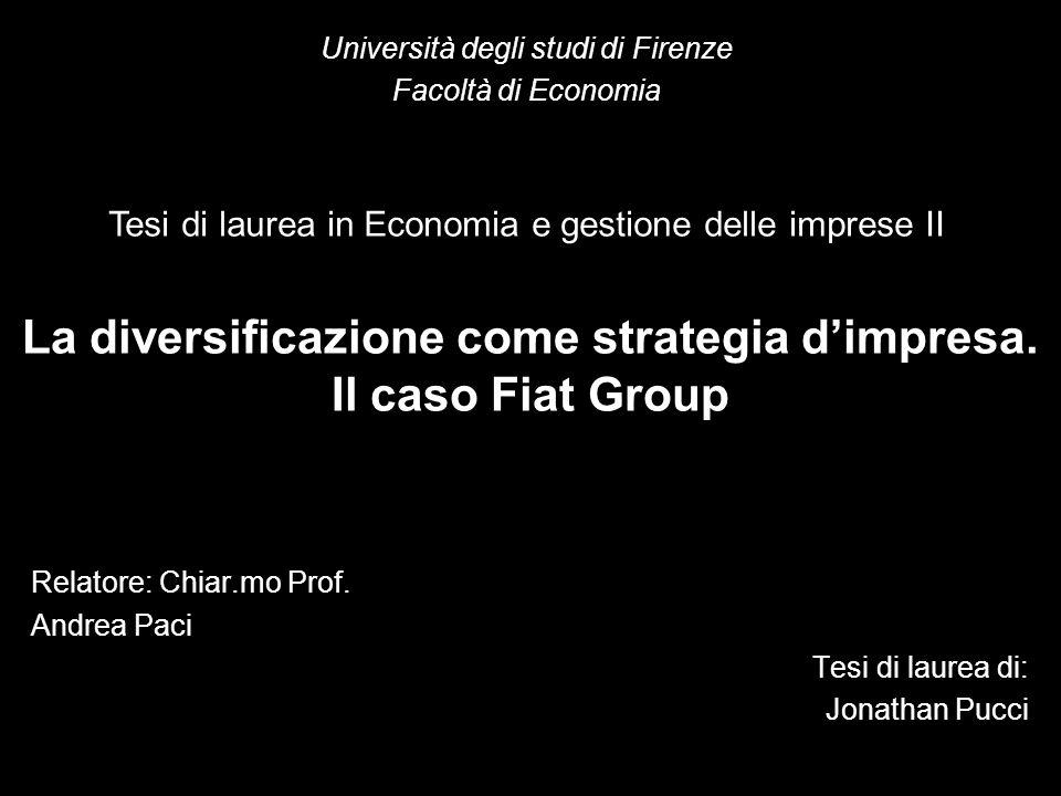 La diversificazione come strategia dimpresa. Il caso Fiat Group Relatore: Chiar.mo Prof. Andrea Paci Tesi di laurea di: Jonathan Pucci Università degl