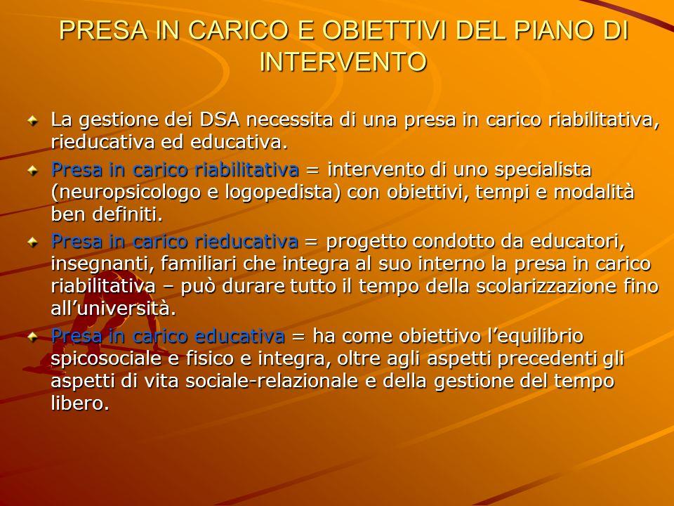 PRESA IN CARICO E OBIETTIVI DEL PIANO DI INTERVENTO La gestione dei DSA necessita di una presa in carico riabilitativa, rieducativa ed educativa. Pres