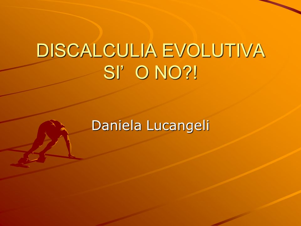 DISCALCULIA EVOLUTIVA SI O NO?! Daniela Lucangeli