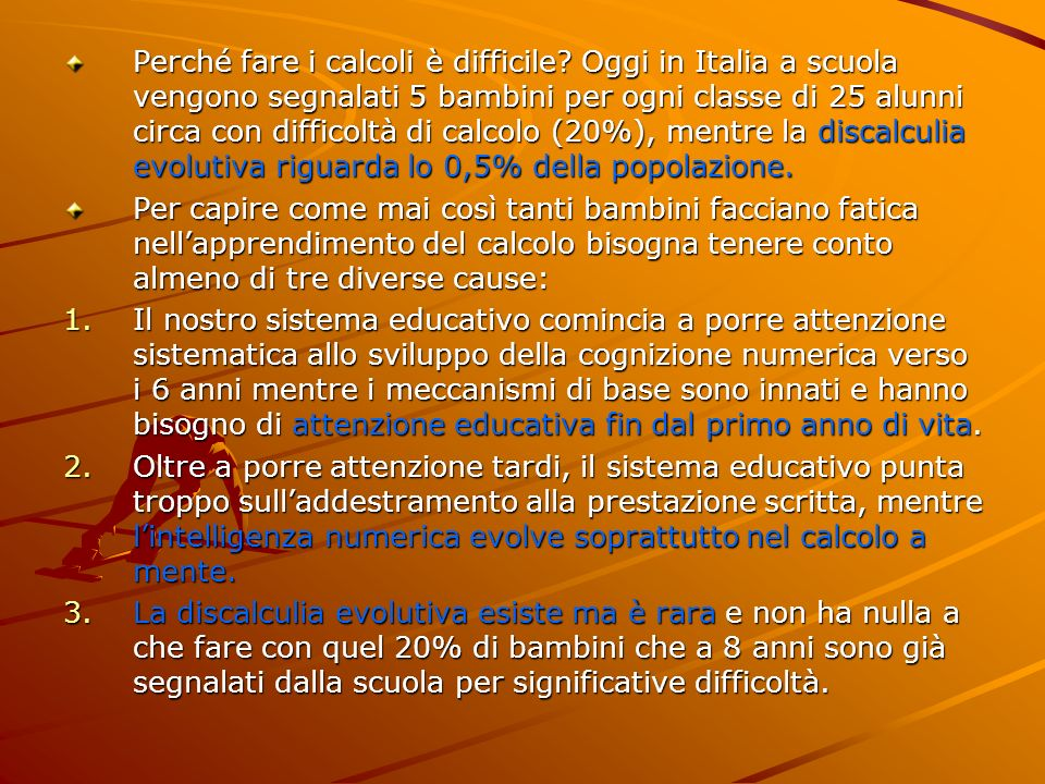 Perché fare i calcoli è difficile? Oggi in Italia a scuola vengono segnalati 5 bambini per ogni classe di 25 alunni circa con difficoltà di calcolo (2