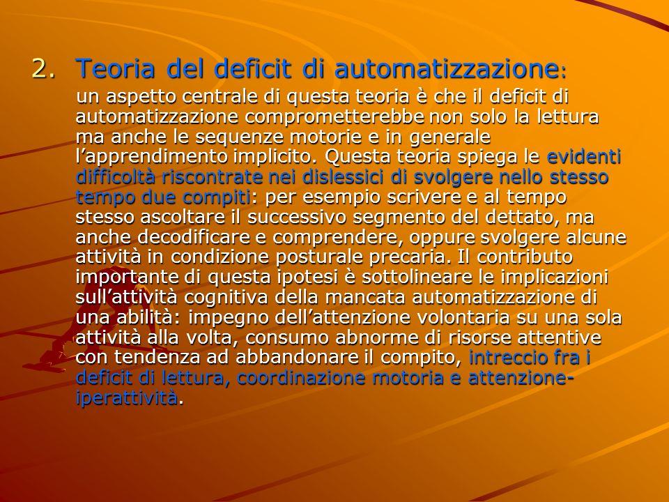2.Teoria del deficit di automatizzazione : un aspetto centrale di questa teoria è che il deficit di automatizzazione comprometterebbe non solo la lett