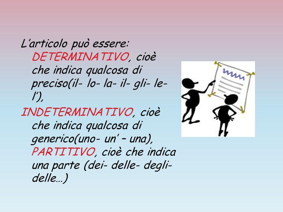 Larticolo può essere: DETERMINATIVO, cioè che indica qualcosa di preciso(il- lo- la- il- gli- le- l), INDETERMINATIVO, cioè che indica qualcosa di gen